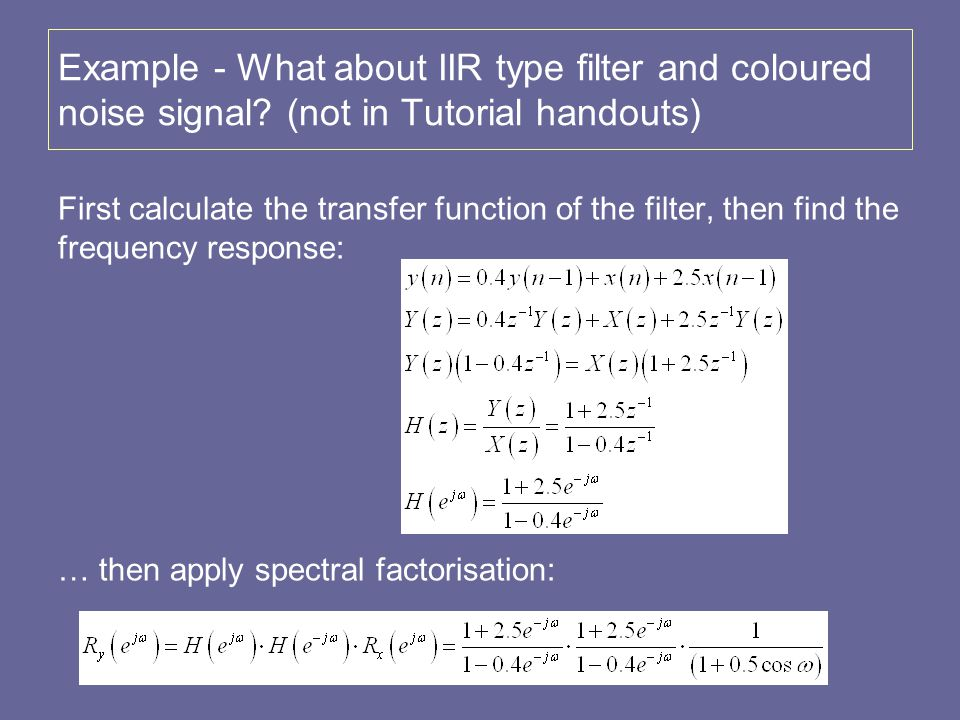 Example - What about IIR type filter and coloured noise signal? (not in Tutorial handouts) First calculate the transfer function of the filter, then f