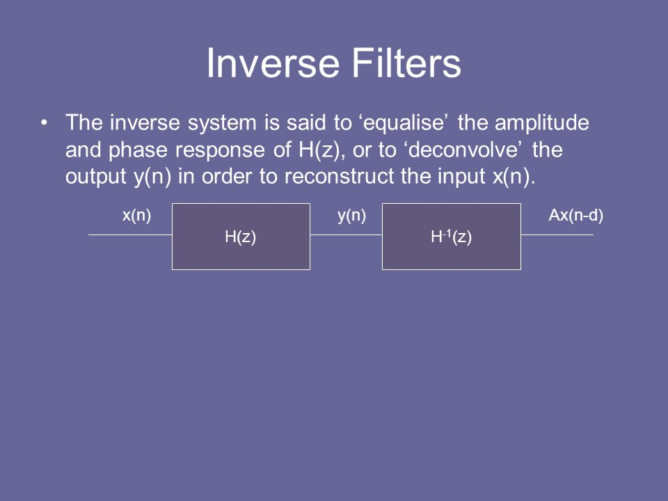 Inverse Filters The inverse system is said to 'equalise' the amplitude and phase response of H(z), or to 'deconvolve' the output y(n) in order to reco