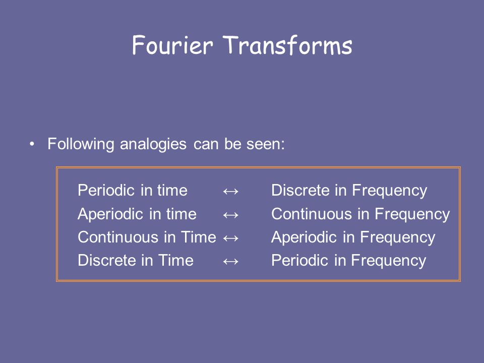 Fourier Transforms Following analogies can be seen: Periodic in time ↔ Discrete in Frequency Aperiodic in time ↔ Continuous in Frequency Continuous in