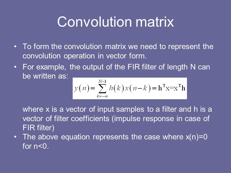 Convolution matrix To form the convolution matrix we need to represent the convolution operation in vector form. For example, the output of the FIR fi