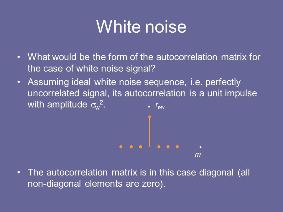 White noise What would be the form of the autocorrelation matrix for the case of white noise signal? Assuming ideal white noise sequence, i.e. perfect