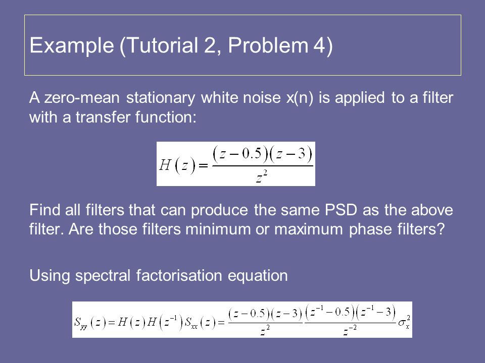 Example (Tutorial 2, Problem 4) A zero-mean stationary white noise x(n) is applied to a filter with a transfer function: Find all filters that can pro