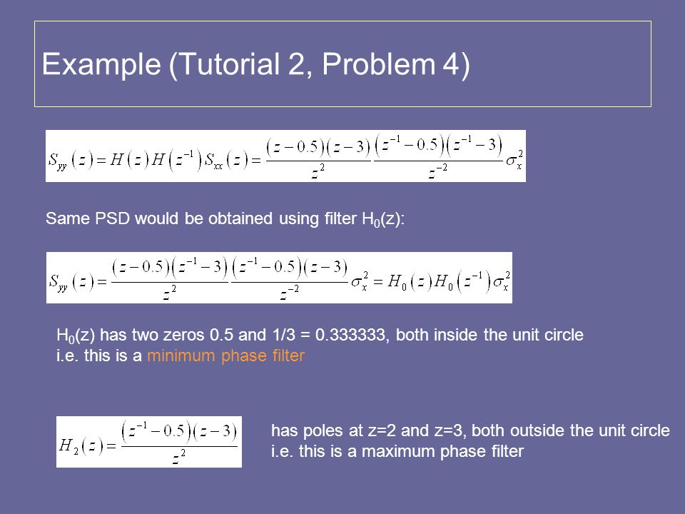 Example (Tutorial 2, Problem 4) Same PSD would be obtained using filter H 0 (z): H 0 (z) has two zeros 0.5 and 1/3 = 0.333333, both inside the unit ci