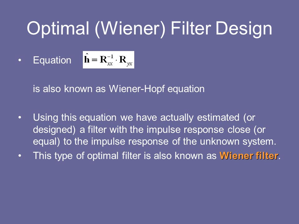 Optimal (Wiener) Filter Design Equation is also known as Wiener-Hopf equation Using this equation we have actually estimated (or designed) a filter wi