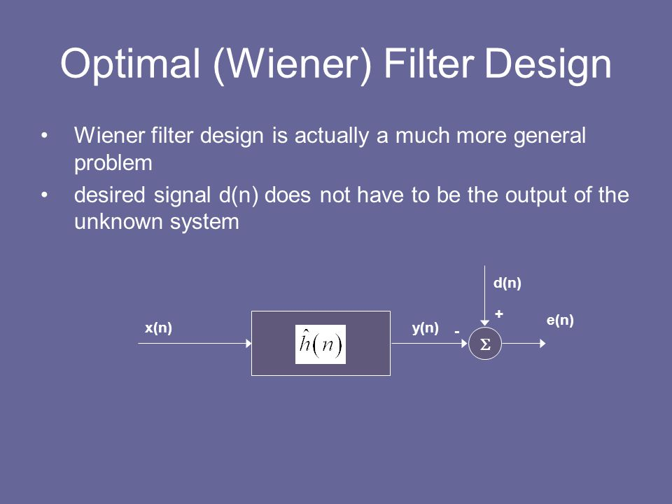 Optimal (Wiener) Filter Design Wiener filter design is actually a much more general problem desired signal d(n) does not have to be the output of the