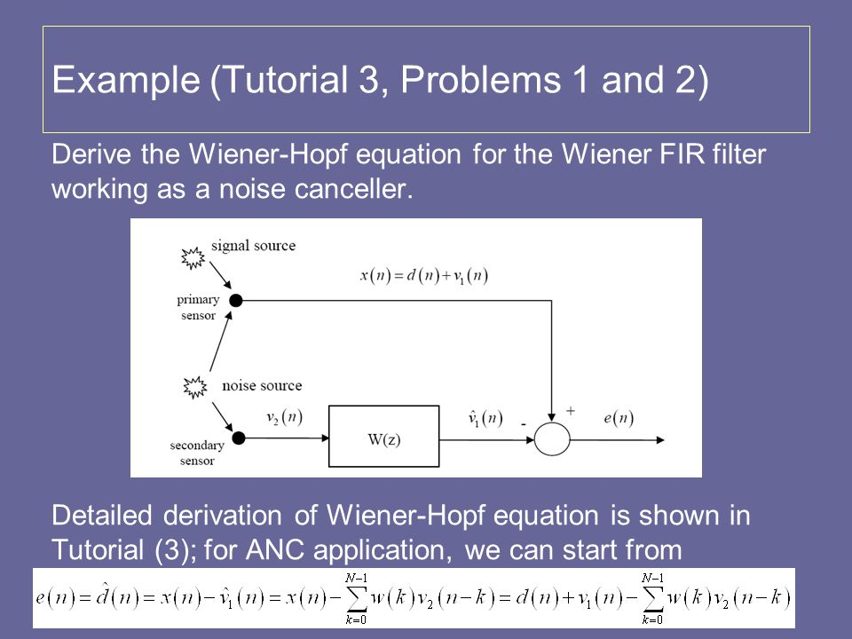 Example (Tutorial 3, Problems 1 and 2) Derive the Wiener-Hopf equation for the Wiener FIR filter working as a noise canceller. Detailed derivation of