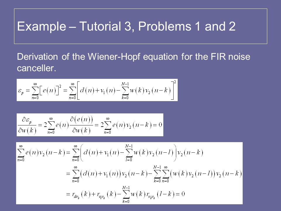 Example – Tutorial 3, Problems 1 and 2 Derivation of the Wiener-Hopf equation for the FIR noise canceller.