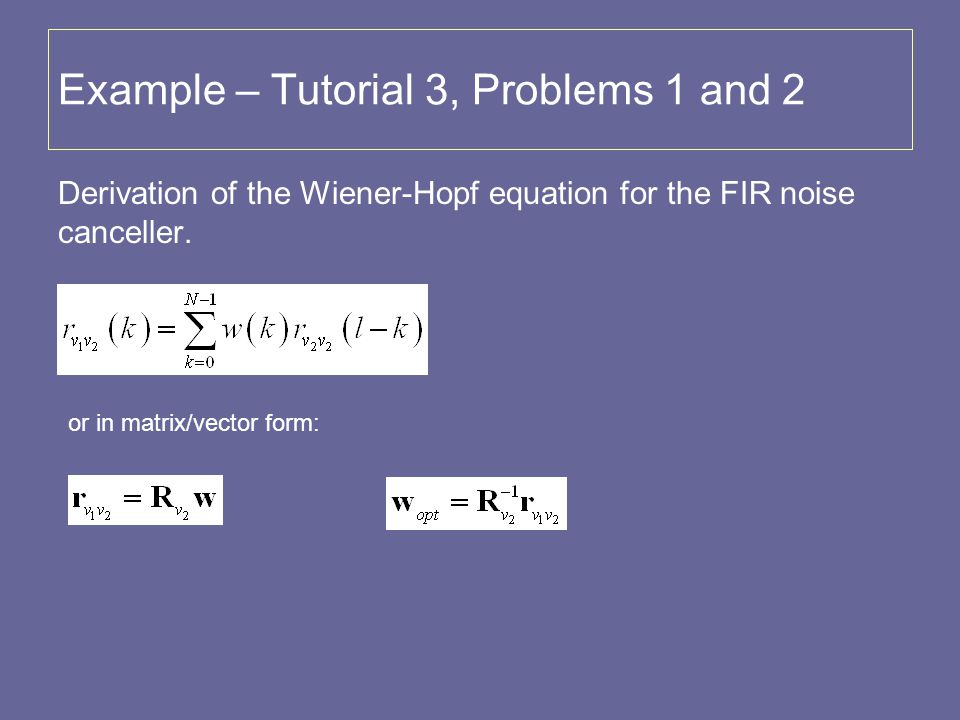 Example – Tutorial 3, Problems 1 and 2 Derivation of the Wiener-Hopf equation for the FIR noise canceller. or in matrix/vector form: