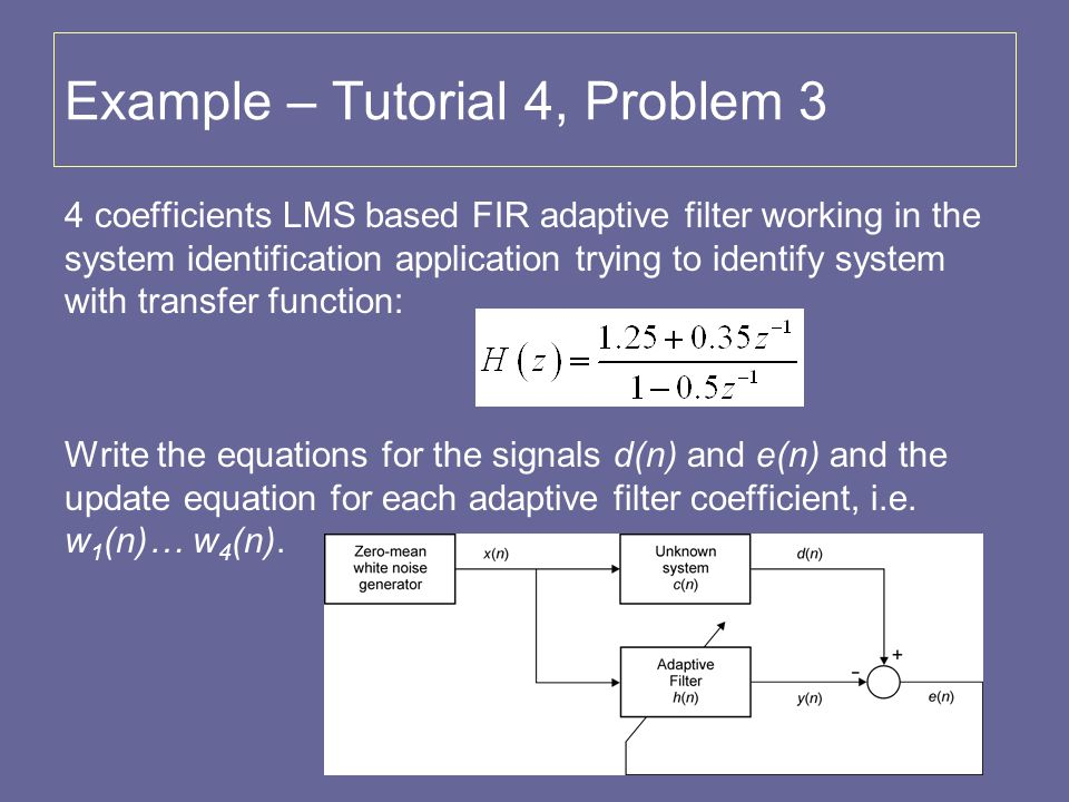 Example – Tutorial 4, Problem 3 4 coefficients LMS based FIR adaptive filter working in the system identification application trying to identify syste