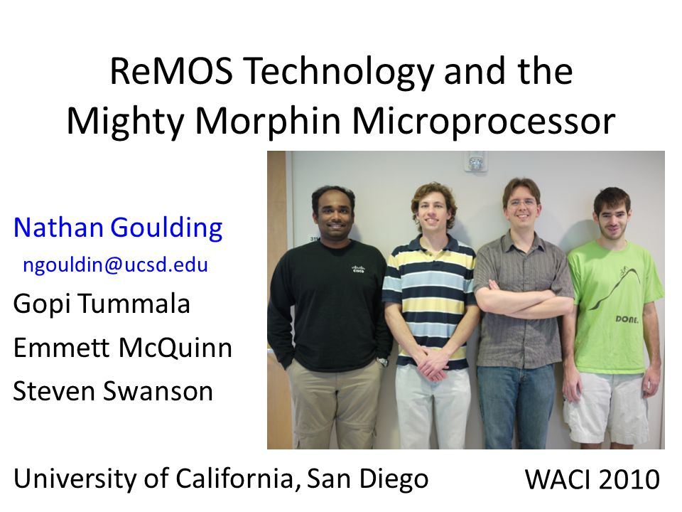 ReMOS Technology and the Mighty Morphin Microprocessor Nathan Goulding ngouldin@ucsd.edu Gopi Tummala Emmett McQuinn Steven Swanson University of California, San Diego WACI 2010