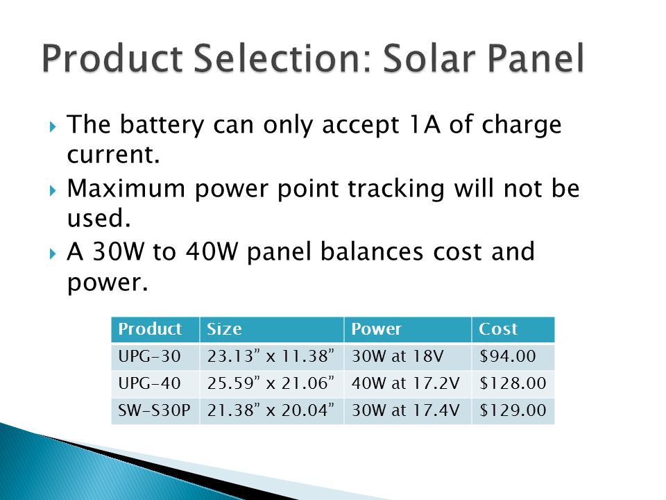  The battery can only accept 1A of charge current.  Maximum power point tracking will not be used.  A 30W to 40W panel balances cost and power. Pro