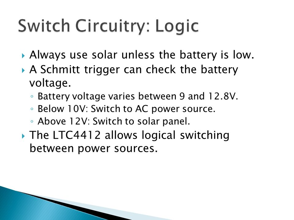  Always use solar unless the battery is low.  A Schmitt trigger can check the battery voltage. ◦ Battery voltage varies between 9 and 12.8V. ◦ Below