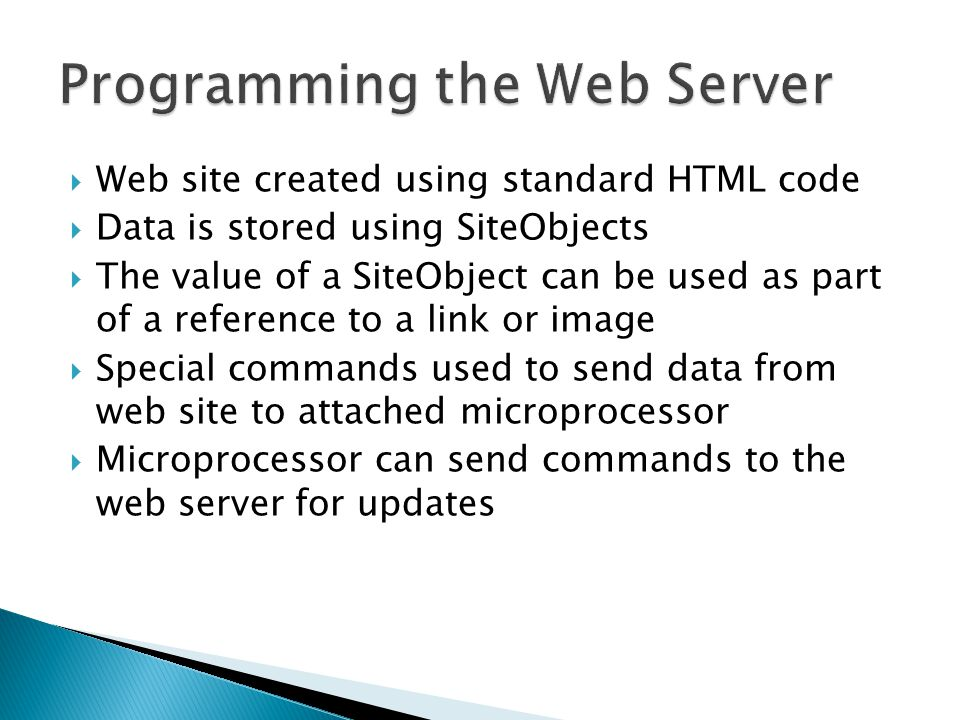  Web site created using standard HTML code  Data is stored using SiteObjects  The value of a SiteObject can be used as part of a reference to a link or image  Special commands used to send data from web site to attached microprocessor  Microprocessor can send commands to the web server for updates