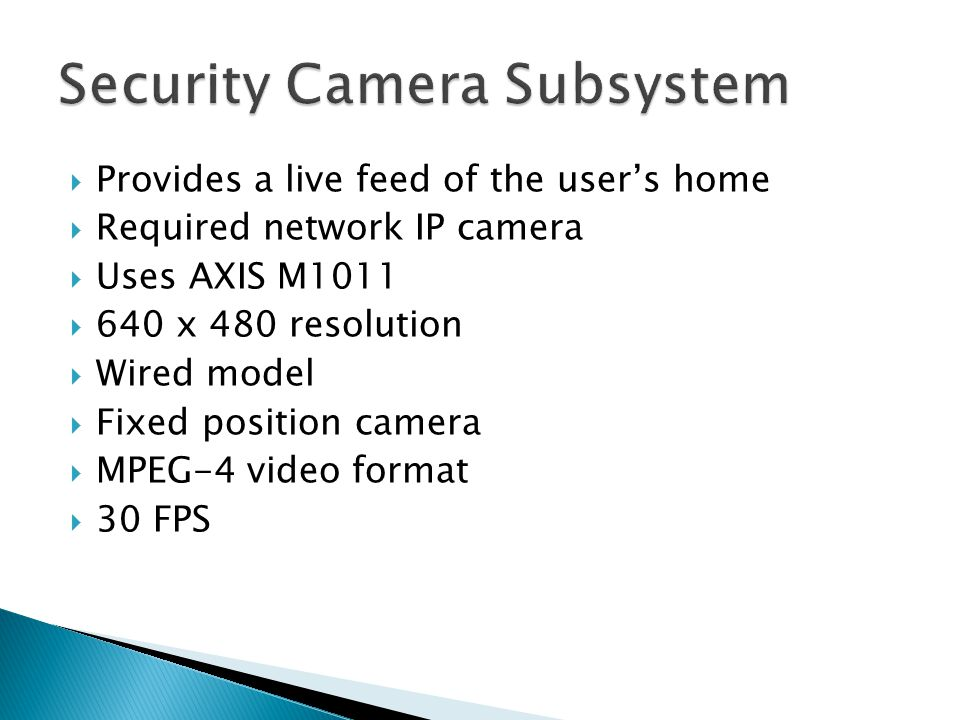  Provides a live feed of the user's home  Required network IP camera  Uses AXIS M1011  640 x 480 resolution  Wired model  Fixed position camera  MPEG-4 video format  30 FPS