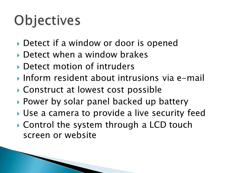  Detect if a window or door is opened  Detect when a window brakes  Detect motion of intruders  Inform resident about intrusions via e-mail  Construct at lowest cost possible  Power by solar panel backed up battery  Use a camera to provide a live security feed  Control the system through a LCD touch screen or website