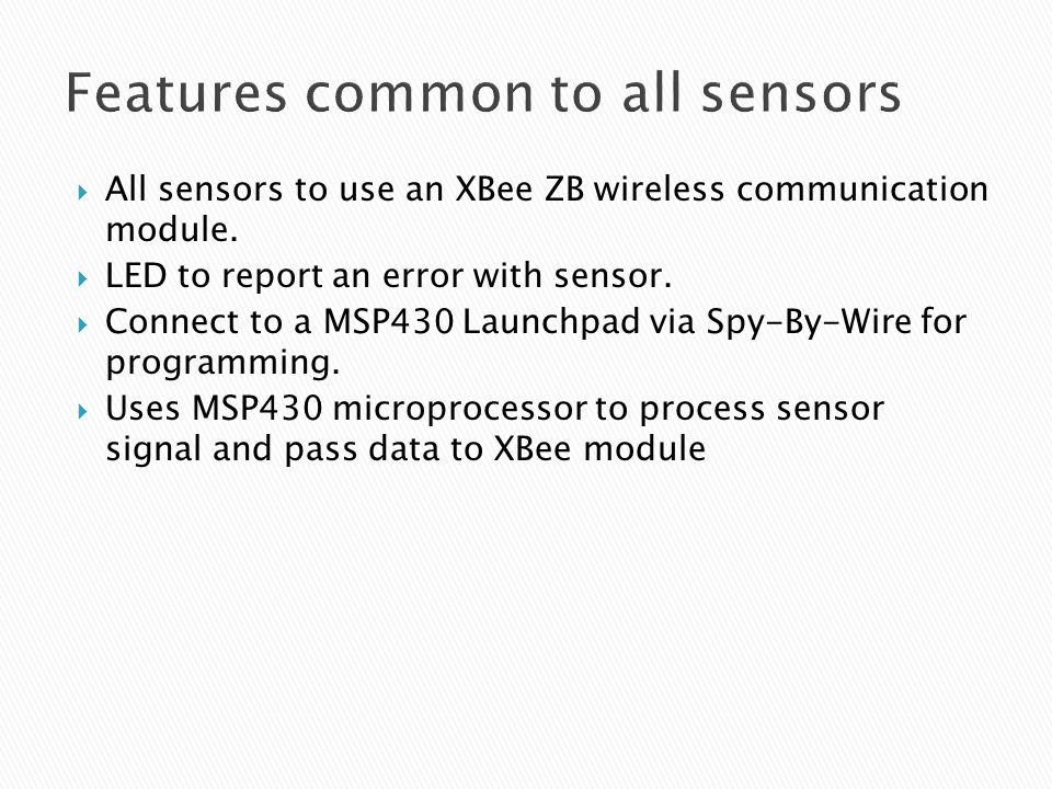 Features common to all sensors  All sensors to use an XBee ZB wireless communication module.  LED to report an error with sensor.  Connect to a MSP