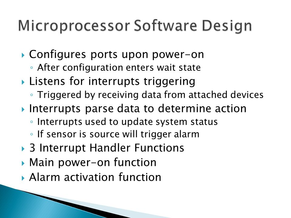  Configures ports upon power-on ◦ After configuration enters wait state  Listens for interrupts triggering ◦ Triggered by receiving data from attached devices  Interrupts parse data to determine action ◦ Interrupts used to update system status ◦ If sensor is source will trigger alarm  3 Interrupt Handler Functions  Main power-on function  Alarm activation function