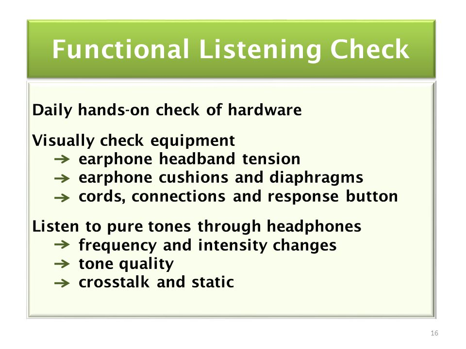 Functional Listening Check Daily hands-on check of hardware Visually check equipment earphone headband tension earphone cushions and diaphragms cords, connections and response button Listen to pure tones through headphones frequency and intensity changes tone quality crosstalk and static 16