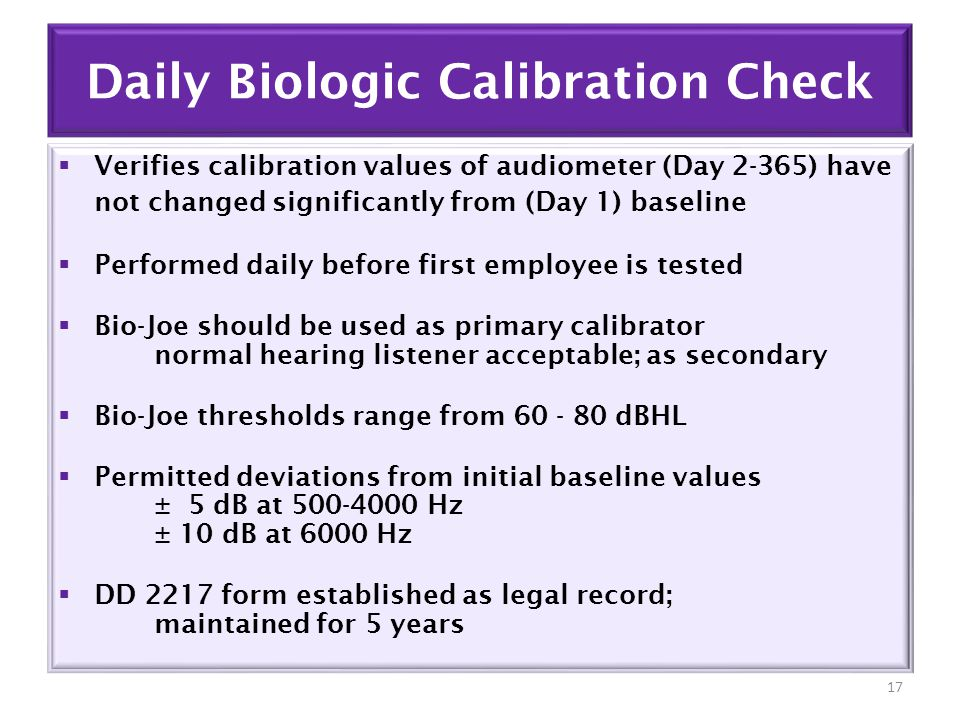 Daily Biologic Calibration Check  Verifies calibration values of audiometer (Day 2-365) have not changed significantly from (Day 1) baseline  Performed daily before first employee is tested  Bio-Joe should be used as primary calibrator normal hearing listener acceptable; as secondary  Bio-Joe thresholds range from 60 - 80 dBHL  Permitted deviations from initial baseline values ± 5 dB at 500-4000 Hz ± 10 dB at 6000 Hz  DD 2217 form established as legal record; maintained for 5 years 17