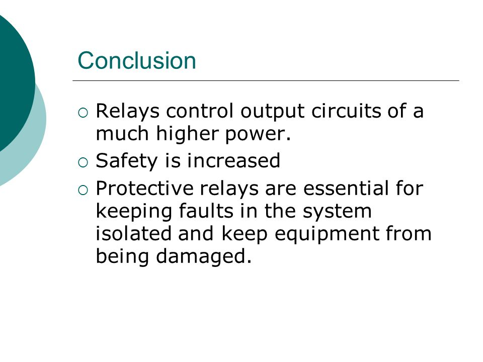 Conclusion  Relays control output circuits of a much higher power.  Safety is increased  Protective relays are essential for keeping faults in the