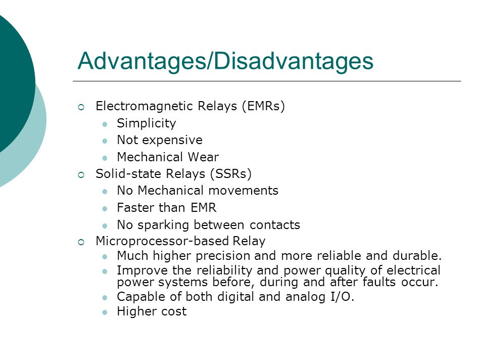 Advantages/Disadvantages  Electromagnetic Relays (EMRs) Simplicity Not expensive Mechanical Wear  Solid-state Relays (SSRs) No Mechanical movements
