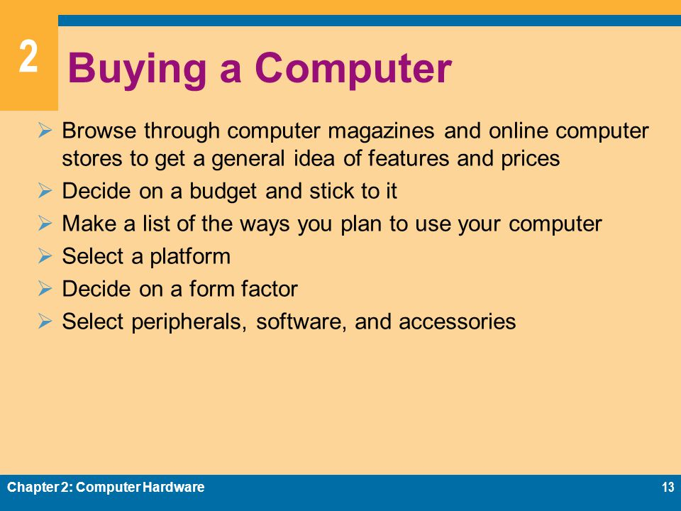 2 Buying a Computer  Browse through computer magazines and online computer stores to get a general idea of features and prices  Decide on a budget and stick to it  Make a list of the ways you plan to use your computer  Select a platform  Decide on a form factor  Select peripherals, software, and accessories Chapter 2: Computer Hardware13
