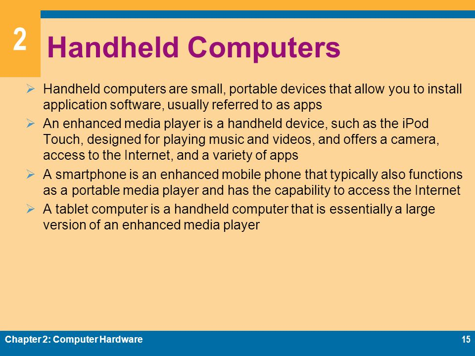 2 Handheld Computers  Handheld computers are small, portable devices that allow you to install application software, usually referred to as apps  An