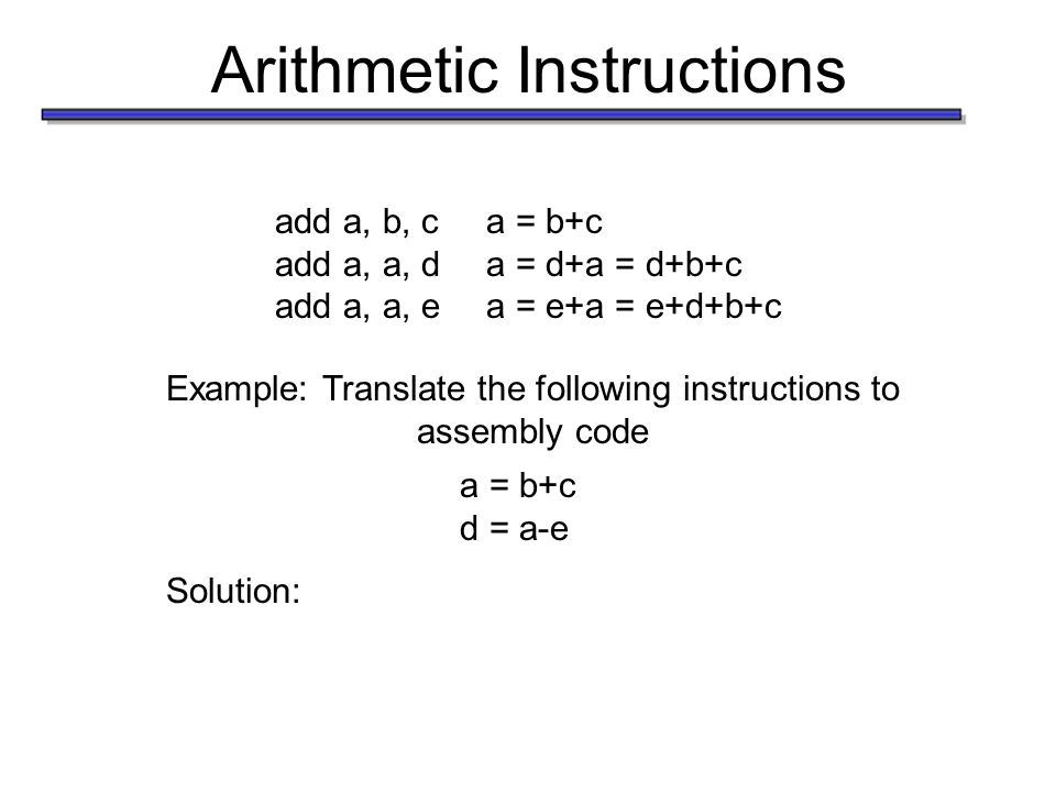 Arithmetic Instructions add a, b, ca = b+c add a, a, da = d+a = d+b+c add a, a, ea = e+a = e+d+b+c Example: Translate the following instructions to as