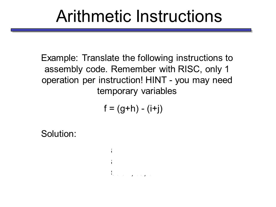 Arithmetic Instructions Example: Translate the following instructions to assembly code.