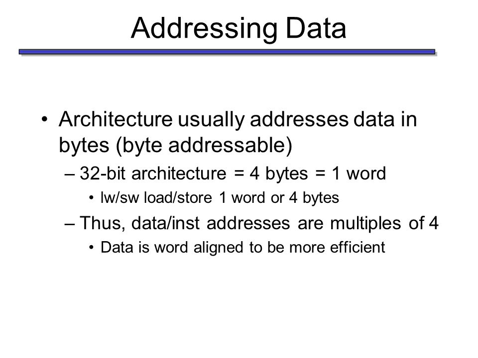 Addressing Data Architecture usually addresses data in bytes (byte addressable) –32-bit architecture = 4 bytes = 1 word lw/sw load/store 1 word or 4 bytes –Thus, data/inst addresses are multiples of 4 Data is word aligned to be more efficient