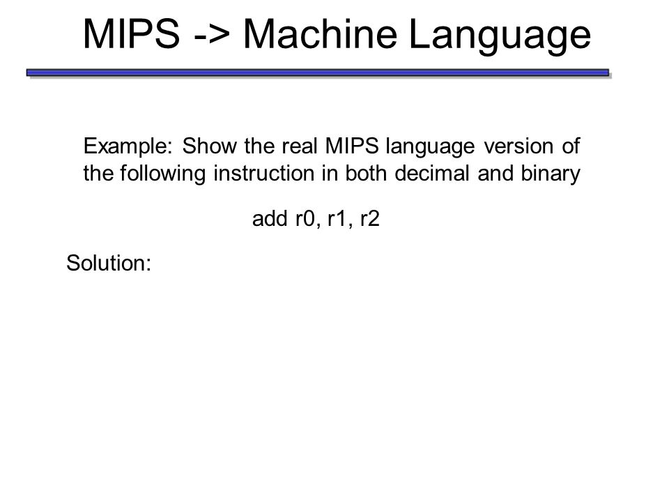 MIPS -> Machine Language Example: Show the real MIPS language version of the following instruction in both decimal and binary add r0, r1, r2 Solution:decimal Each segment is referred to as a field.