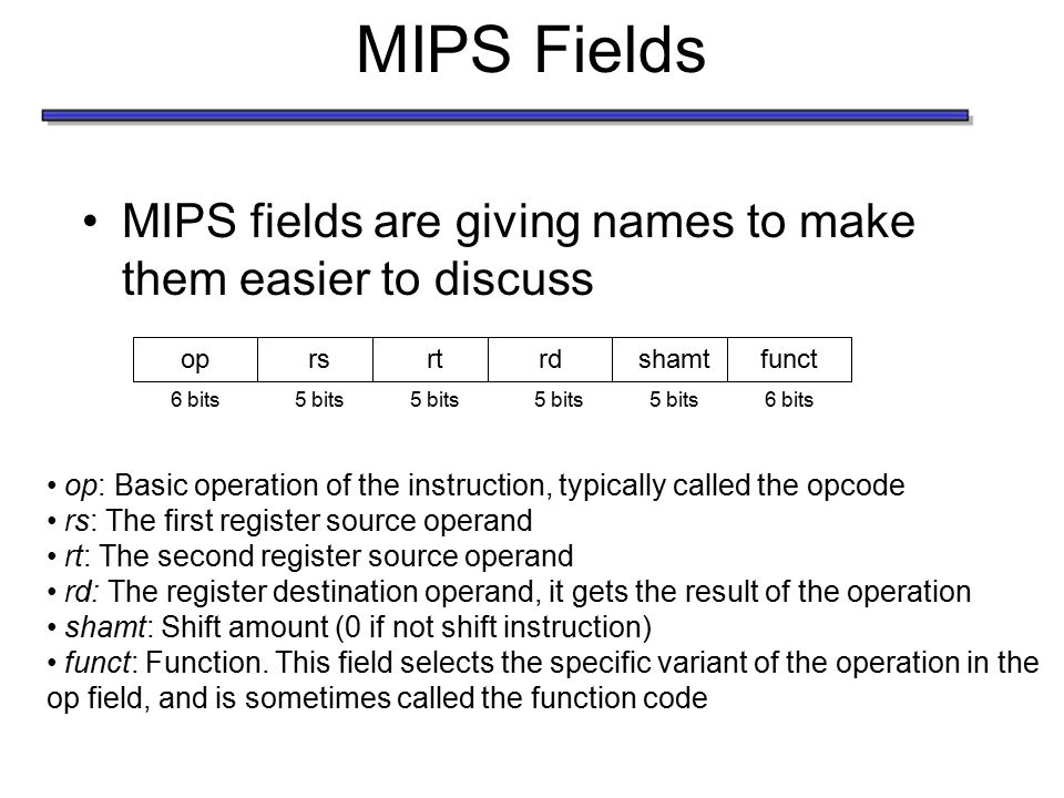 MIPS Fields MIPS fields are giving names to make them easier to discuss op: Basic operation of the instruction, typically called the opcode rs: The first register source operand rt: The second register source operand rd: The register destination operand, it gets the result of the operation shamt: Shift amount (0 if not shift instruction) funct: Function.