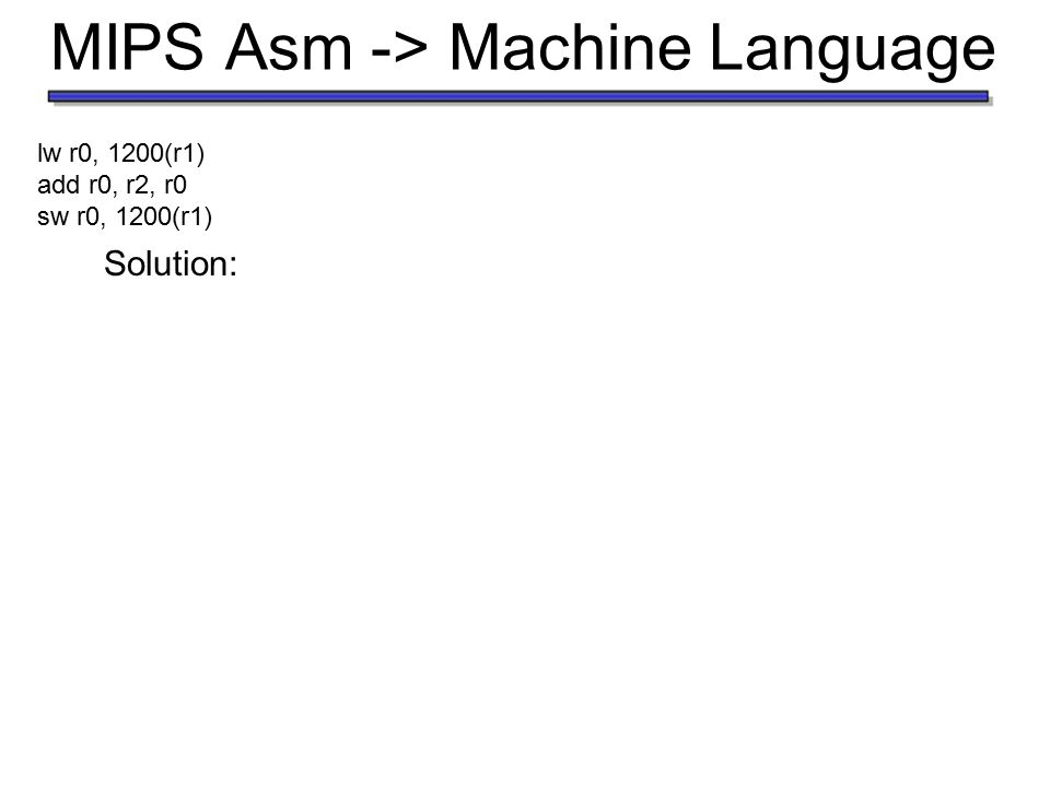 MIPS Asm -> Machine Language decimal binary oprsrtrd Address /shamt funct Solution: lw r0, 1200(r1) add r0, r2, r0 sw r0, 1200(r1) 0020032 35011200 43011200 000000000000001000000 32 10001100000000010000 0100 1011 0000 10101100000000010000 0100 1011 0000