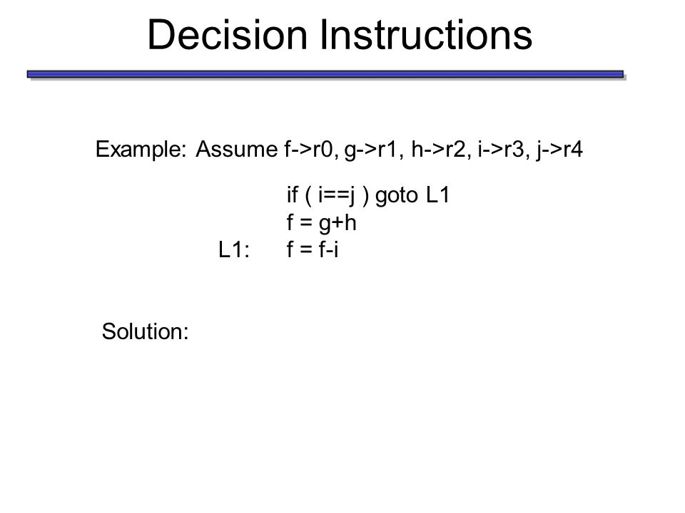 Decision Instructions Example: Assume f->r0, g->r1, h->r2, i->r3, j->r4 if ( i==j ) goto L1 f = g+h L1:f = f-i Solution: beq r3, r4, L1 add r0, r1, r2 L1:sub r0, r0, r3 Labels will need to be translated to instruction address in your assembler
