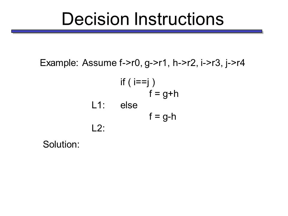 Decision Instructions Example: Assume f->r0, g->r1, h->r2, i->r3, j->r4 if ( i==j ) f = g+h L1:else f = g-h L2: Solution: bne r3, r4, L1 add r0, r1, r