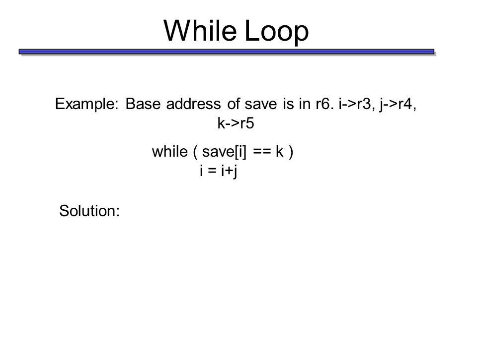 While Loop Example: Base address of save is in r6. i->r3, j->r4, k->r5 while ( save[i] == k ) i = i+j Solution: Loop:add r1, r3, r4 add r1, r1, r1 add