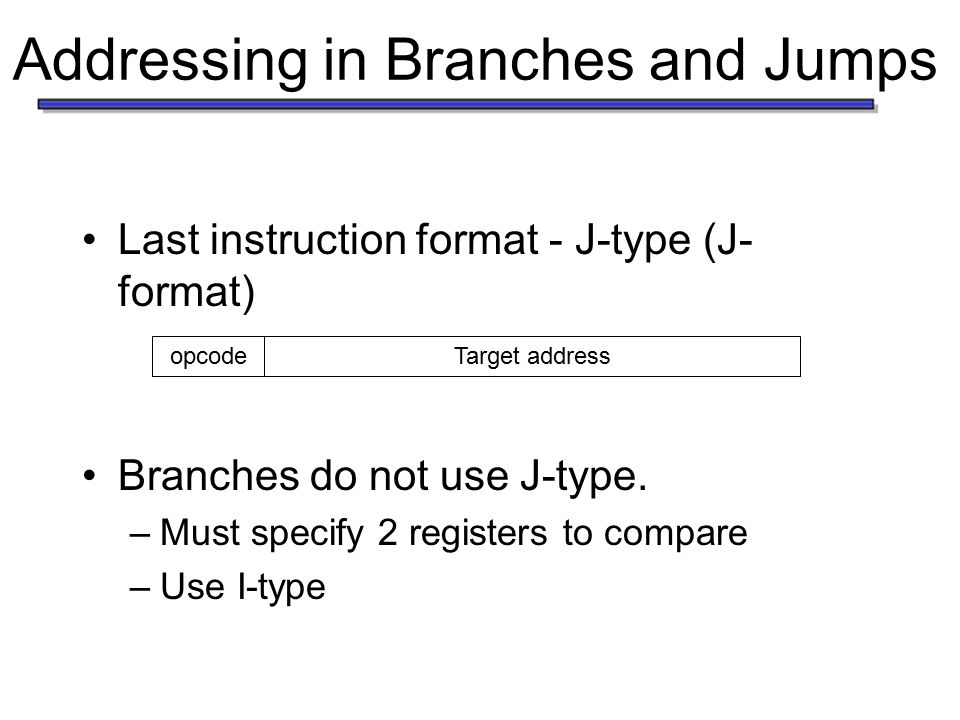 Addressing in Branches and Jumps Last instruction format - J-type (J- format) Branches do not use J-type.