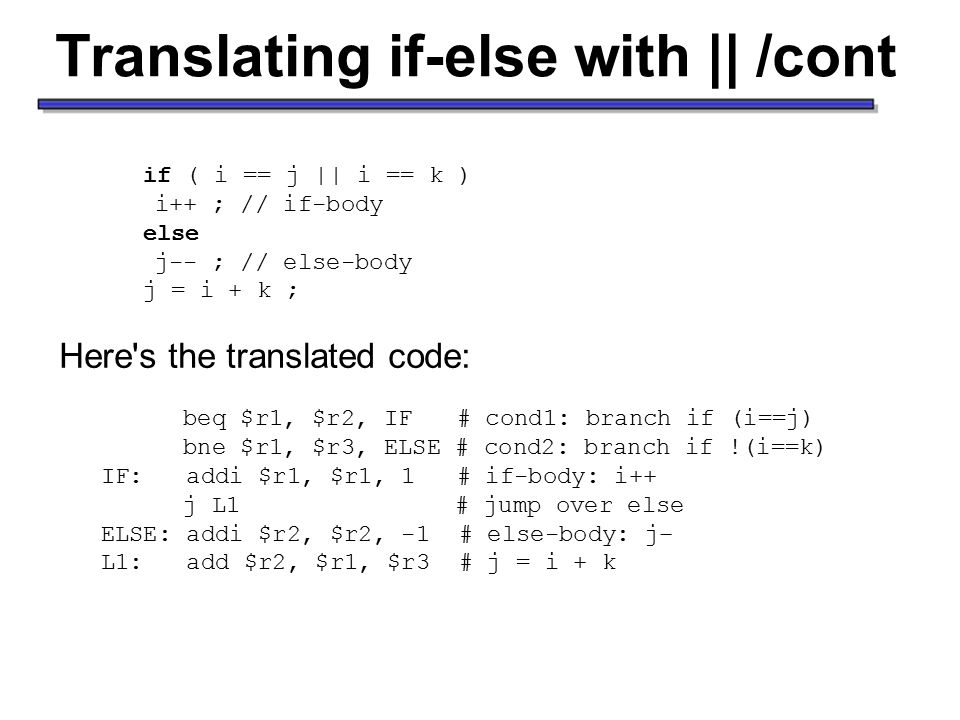 Translating if-else with || /cont if ( i == j || i == k ) i++ ; // if-body else j-- ; // else-body j = i + k ; Here s the translated code: beq $r1, $r2, IF # cond1: branch if (i==j) bne $r1, $r3, ELSE # cond2: branch if !(i==k) IF: addi $r1, $r1, 1 # if-body: i++ j L1 # jump over else ELSE: addi $r2, $r2, -1 # else-body: j– L1: add $r2, $r1, $r3 # j = i + k Taken from http://www.cs.pitt.edu/~xujie/cs447/AccessingArray.htmhttp://www.cs.pitt.edu/~xujie/cs447/AccessingArray.htm