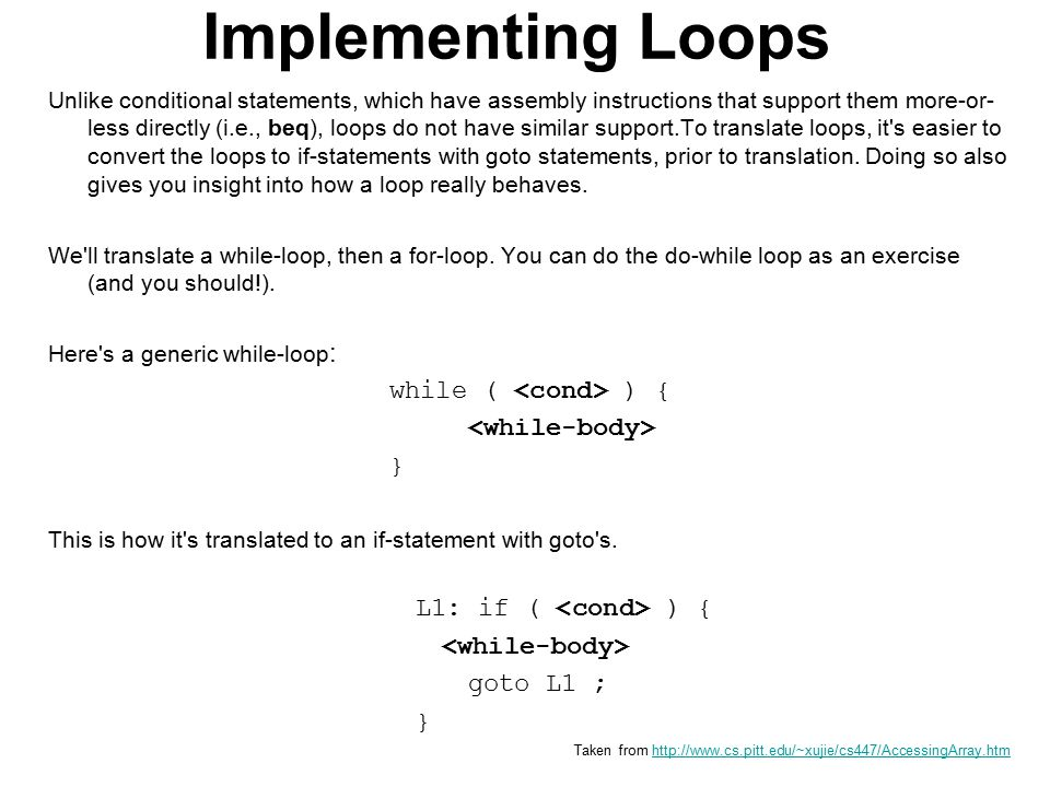 Implementing Loops Unlike conditional statements, which have assembly instructions that support them more-or- less directly (i.e., beq), loops do not have similar support.To translate loops, it s easier to convert the loops to if-statements with goto statements, prior to translation.