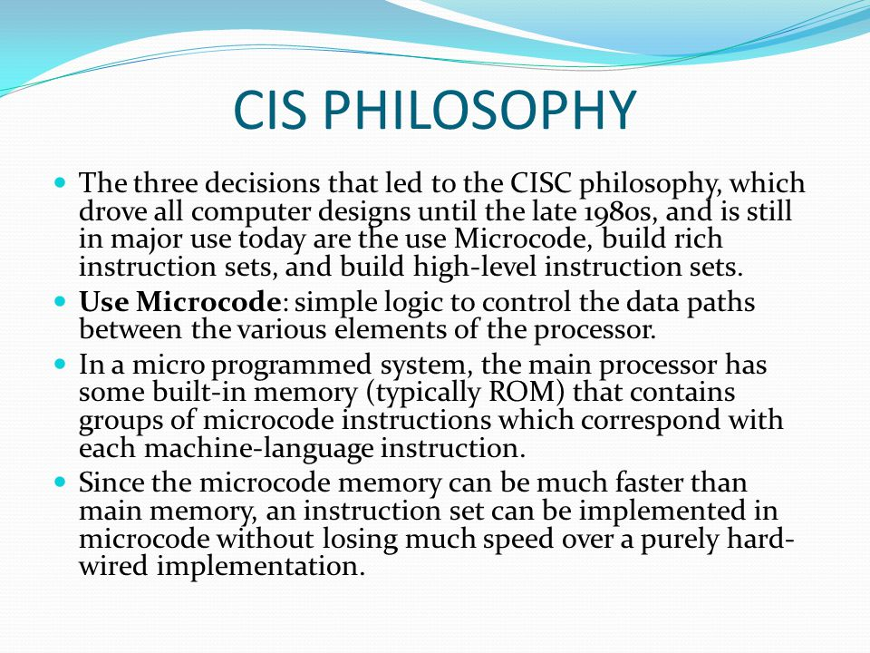 CIS PHILOSOPHY The three decisions that led to the CISC philosophy, which drove all computer designs until the late 1980s, and is still in major use today are the use Microcode, build rich instruction sets, and build high-level instruction sets.