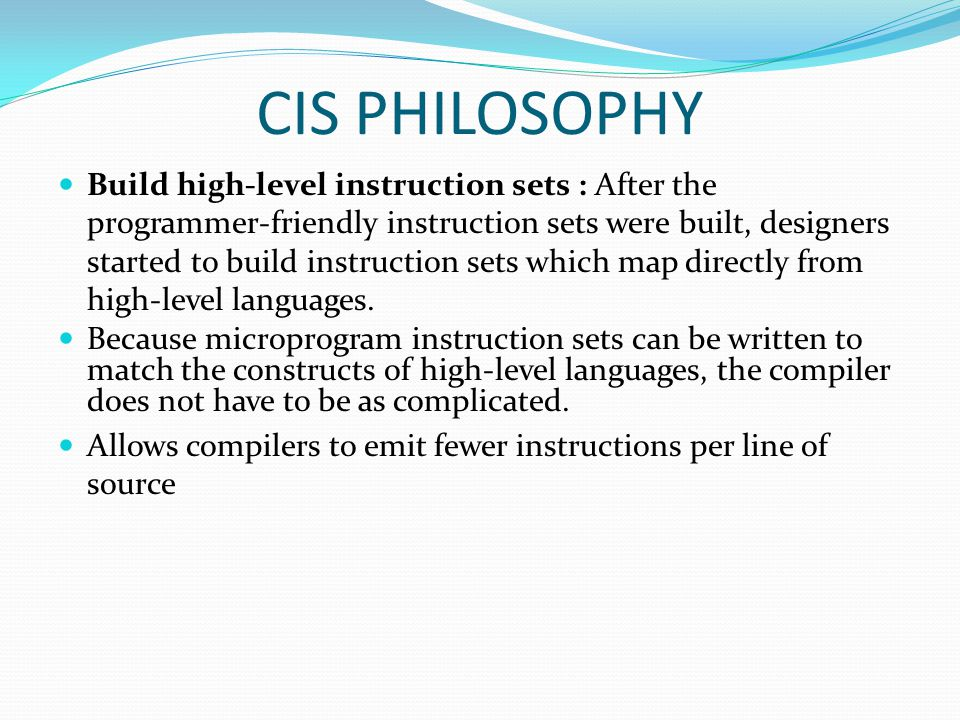 CIS PHILOSOPHY Build high-level instruction sets : After the programmer-friendly instruction sets were built, designers started to build instruction sets which map directly from high-level languages.