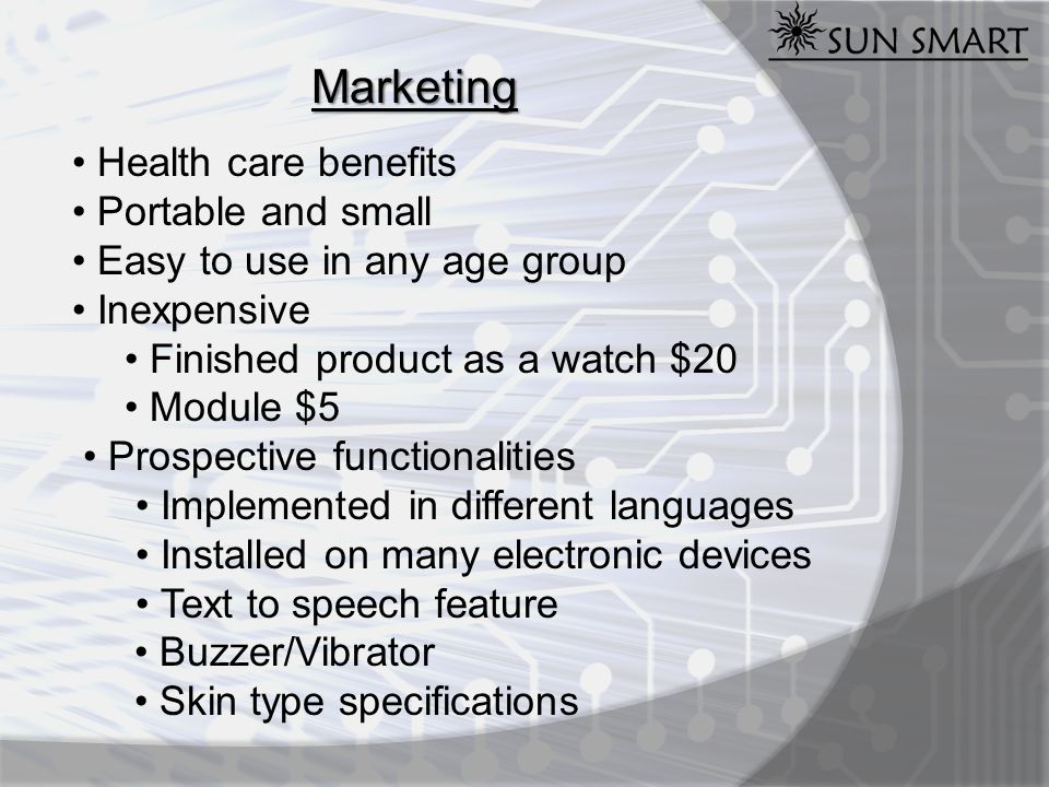 Marketing Health care benefits Portable and small Easy to use in any age group Inexpensive Finished product as a watch $20 Module $5 Prospective functionalities Implemented in different languages Installed on many electronic devices Text to speech feature Buzzer/Vibrator Skin type specifications