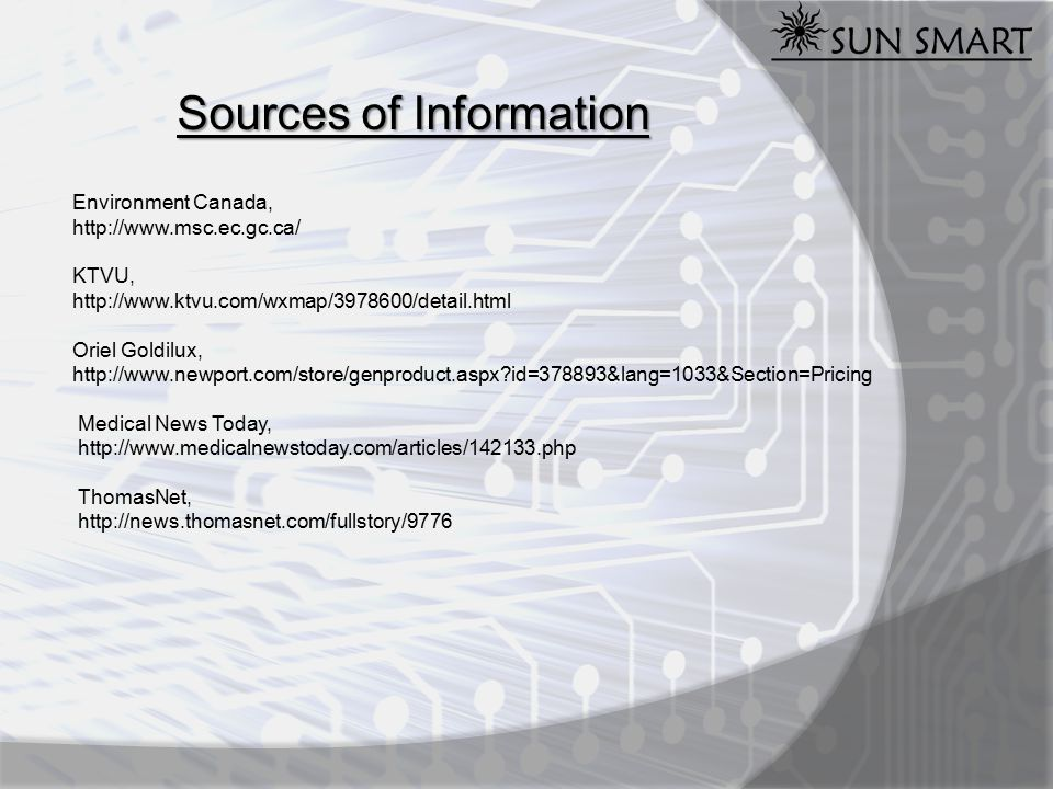 Sources of Information Environment Canada, http://www.msc.ec.gc.ca/ KTVU, http://www.ktvu.com/wxmap/3978600/detail.html Oriel Goldilux, http://www.newport.com/store/genproduct.aspx id=378893&lang=1033&Section=Pricing Medical News Today, http://www.medicalnewstoday.com/articles/142133.php ThomasNet, http://news.thomasnet.com/fullstory/9776