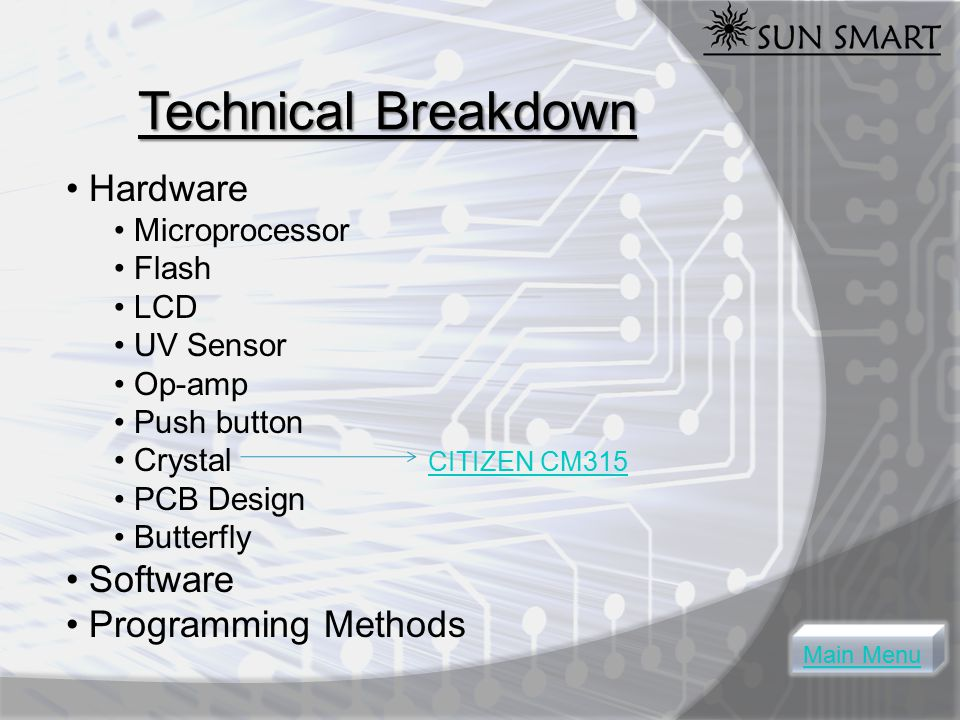 Technical Breakdown Hardware Microprocessor Flash LCD UV Sensor Op-amp Push button Crystal CITIZEN CM315 CITIZEN CM315 PCB Design Butterfly Software Programming Methods Main Menu