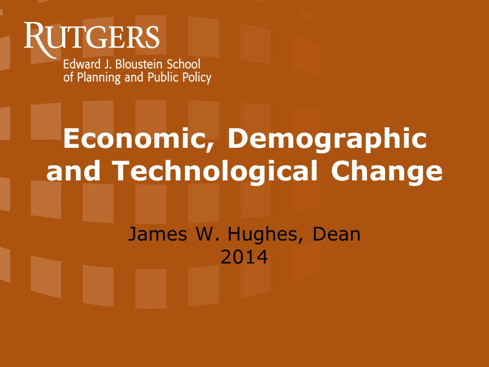 Economic, Demographic and Technological Change James W. Hughes, Dean 2014
