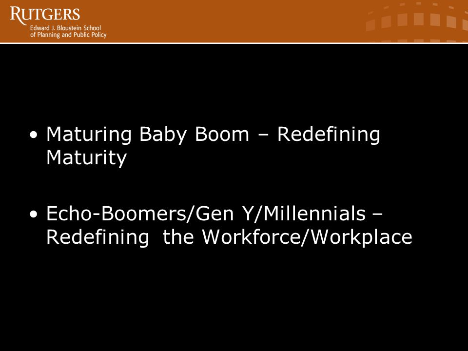 Maturing Baby Boom – Redefining Maturity Echo-Boomers/Gen Y/Millennials – Redefining the Workforce/Workplace AT