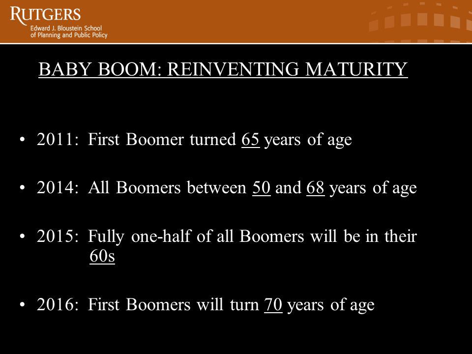BABY BOOM: REINVENTING MATURITYaby Boom Reinventing Maturity 2011: First Boomer turned 65 years of age 2014: All Boomers between 50 and 68 years of age 2015: Fully one-half of all Boomers will be in their 60s 2016: First Boomers will turn 70 years of age
