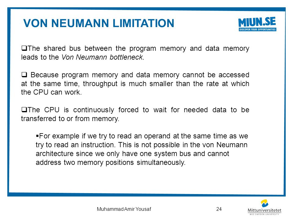 VON NEUMANN LIMITATION  The shared bus between the program memory and data memory leads to the Von Neumann bottleneck.  Because program memory and d