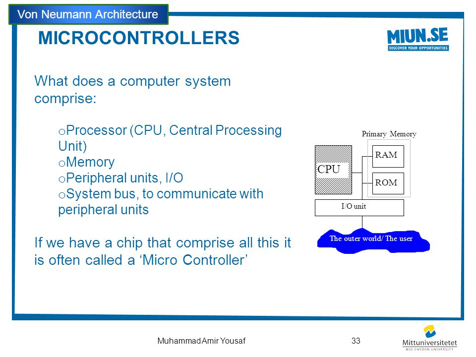 MICROCONTROLLERS What does a computer system comprise: o Processor (CPU, Central Processing Unit) o Memory o Peripheral units, I/O o System bus, to co