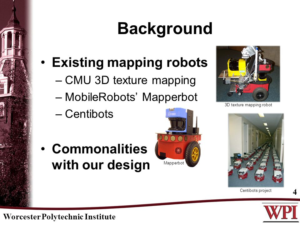 Background Existing mapping robots –CMU 3D texture mapping –MobileRobots' Mapperbot –Centibots Commonalities with our design Worcester Polytechnic Institute 4 3D texture mapping robot Mapperbot Centibots project